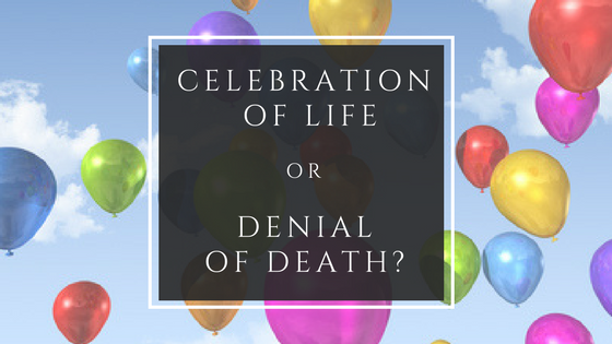 Celebration of Life or Denial of Death?